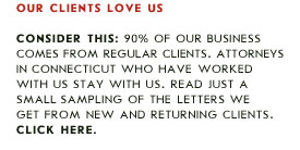 90 percent of our business comes from regular clients. Attorneys in Connecticut who have worked with us stay with us.