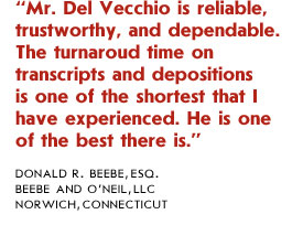 Since 1983, Del Vecchio reporters have been very responsive and accommodating whenever we needed a reporter on short notice or needed expedited services. We have been extremely pleased with their performance.