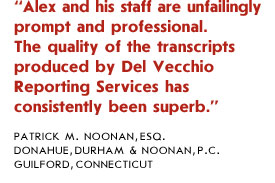 Alex and his staff are unfailingly prompt and professional. The quality of the transcripts produced by Del Vecchio Reporting Services has consistently been superb.