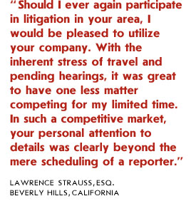 Should I ever again participate in litigation in your area, I would be pleased to utilize your company. With the inherent stress of travel and pending hearings, it was great to have one less matter competing for my limited time. In such a competitive market, your personal attention to details was clearly beyond the mere scheduling of a reporter.